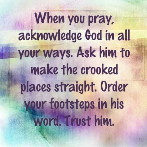 When you pray, acknowledge God in all your ways. Ask him to make the crooked places straight and order your footsteps in his word. Trust him.