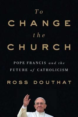 To Change The Church Pope Francis And The Future Of Catholicism Pope Francis Pope Catholic
