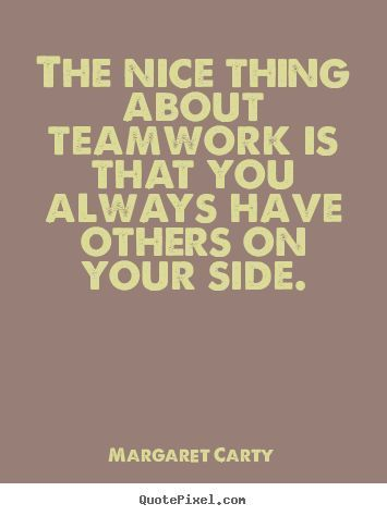 Inspirational Quotes The Nice Thing About Teamwork Is That You Always Have Ot Best Teamwork Quotes Positive Quotes For Work Motivational Quotes For Workplace