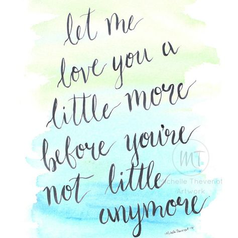 Let Me Love You A Little More Before You're Not Little Anymore - 8x10 Hand-Lettered Quote Watercolor