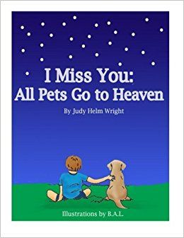 I Miss You All Pets Go To Heaven By Judy Helm Wright Writer Author Publisher Books Dogs Cats Turtle Fish Bi Miss You Miss You All I Miss You