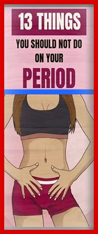 13 Things You Should Never Ever Do During Your Period Womens Health Health Fitness Health Tips