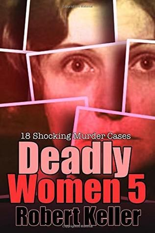 Read Book Deadly Women Volume 5 18 Shocking True Crime Cases Of Women Who Kill By Robert Keller Download Pdf Free True Crime True Crime Cases Robert Keller