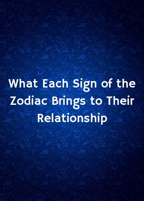 What each zodiac sign brings good quality relationship