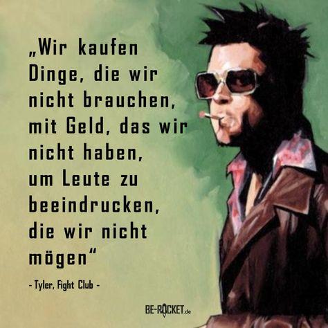 """""""Wir kaufen Dinge, die wir nicht brauchen, mit Geld, das wir nicht haben, um Leute zu beeindrucken, die wir nicht mögen"""" - Tylor, Fight Club  #Motivation #Zitat #Deutsch #Leben #Geld"""
