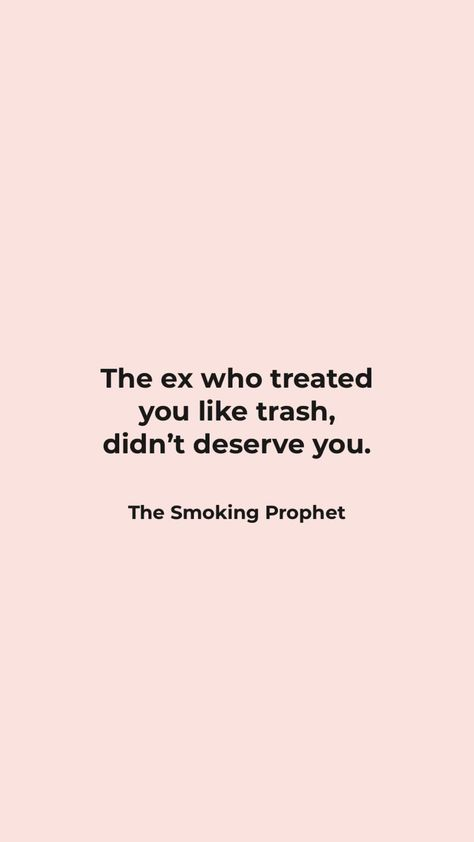The ex who treated you like trash didn't deserve you. ©️The Smoking Prophet