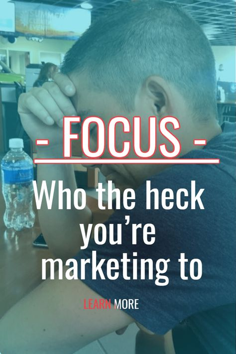 Learn to Focus on one thing at a time.  The first thing is WHO am I marketing to?  Click to see what to focus on first.  #focus #marketing  #customers