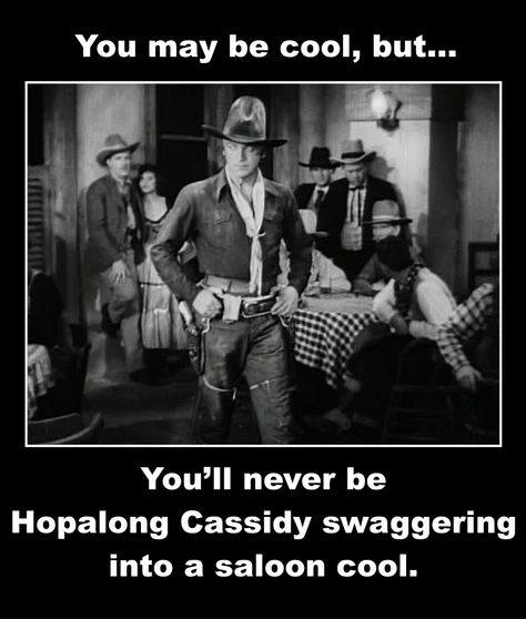 You may be cool, but...youll never be Hopalong Cassidy swaggering into a saloon cool.
