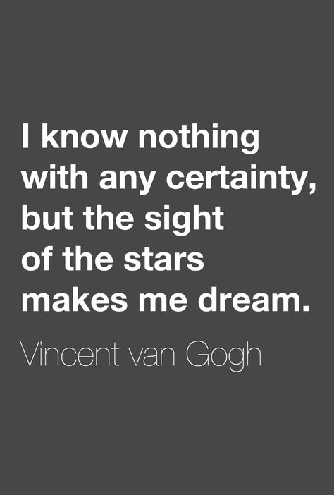 """""""I know nothing with any certainty, but the sight of the stars makes me dream.""""  ― Vincent van Gogh"""