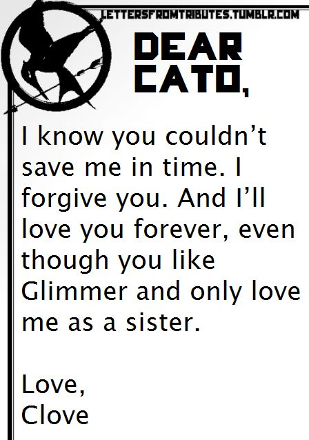 [[Dear Cato,  I know you couldn't save me in time. I forgive you. And I'll love you forever, even though you like Glimmer and only love me as a sister.Love,Clove]]