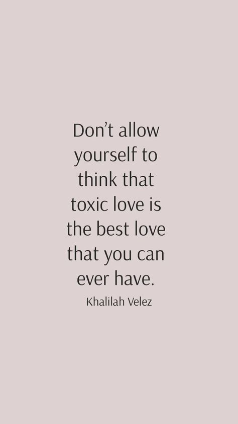 'Don't allow yourself to think that toxic love is the best love that you can ever have.'  ©️ Khalilah Velez