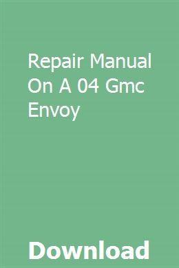 Repair Manual On A 04 Gmc Envoy Repair Manuals Gmc Envoy