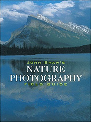 John Shaw S Nature Photography Field Guide Nature Photography Book Photography Outdoor Photography