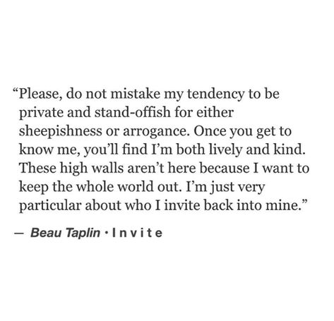 """""""Please, do not mistake my tendency to be private and standoffish for either sheepishness or arrogance. Once you get to know me, you'll find I'm both lively and kind. These high walls aren't here because I want to keep the whole world out. I'm just very particular about who I invite back to mine."""" — Beau Taplin"""