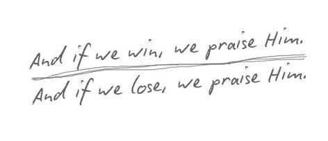 if we win, we praise Him if we lose, we praise Him