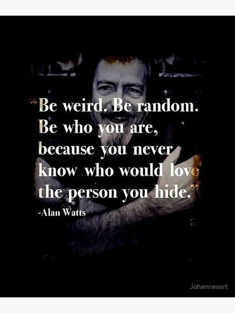 'Be Weird Be Random be yourself who you are Alan Watts Quote Eastern Philosophy Buddhist gift shirt ' Poster by Johannesart Like You Quotes, Well Said Quotes, Great Quotes, Quotes To Live By, Inspirational Quotes, Change Quotes, Spiritual Quotes, Wisdom Quotes, Life Quotes