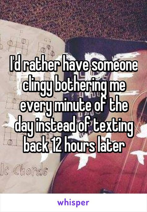 Id Rather Have Someone Clingy Bothering Me Every Minute Of The Day