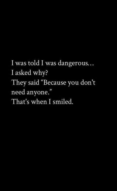 """I was told I was dangerous... I asked why? They said """"Because you don't need anyone."""" That's when I smiled. Continue reading…"""