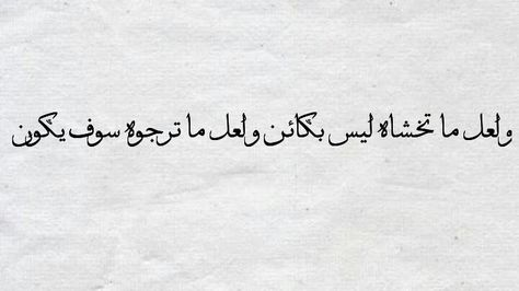 و لعل ما تخشاه ليس بكائن و لعل ما ترجوه سوف يكون Arabic Calligraphy Quotes Sayings