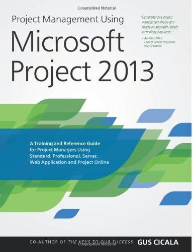 Project Management Using Microsoft Project 2013: A Training and Reference Guide for Project Managers Using Standard, Professional, Server, Web Application and Project Online - Default