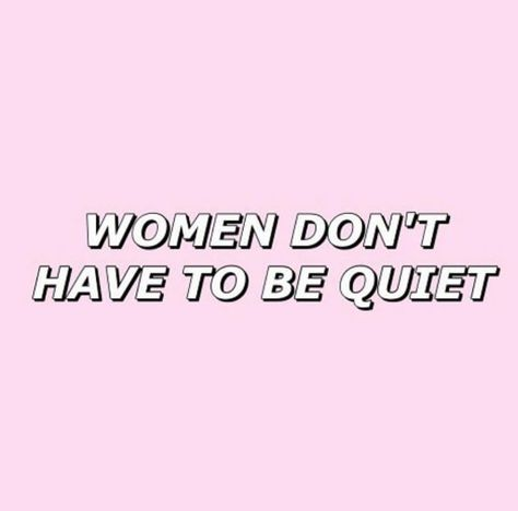 Yeah. But you don't need to be loud all the time. Seriously, I hate other women because they don't know how to shut up.
