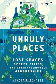 Unruly Places: Lost Spaces, Secret Cities and other Inscrutable Geographies by Alastair Bonnett