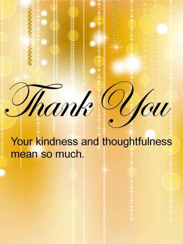 Superb Golden Thank You Card. Not all that glitters is gold. The kind and thoughtful people who fill our life with meaning are worth their weight in jewels. This gold thank you card takes all the kindness that's been bestowed on you and reflects it back to those who have graced you with their time and thoughts. For friends near and far, let them know how much you value them.