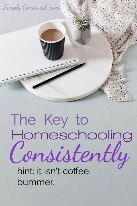 The Key to Homeschooling Consistently | Simply Convivial