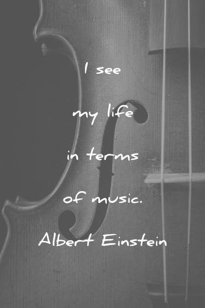 music quotes i see my life in terms of music albert einstein wisdom quotes