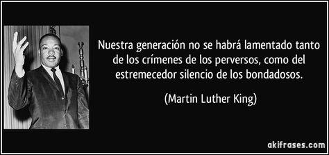 Nuestra generación no se habrá lamentado tanto de los crímenes de los perversos, como del estremecedor silencio de los bondadosos. (Martin Luther King)