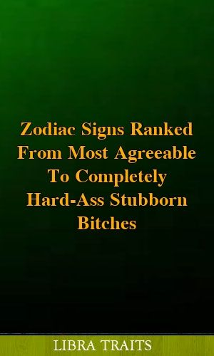 Zodiac Signs Ranked From Most Agreeable To Completely Hard