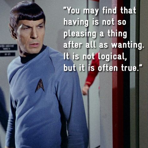 You may find that having is not so pleasing a thing after all as wanting. It is not logical, but it is often true. Spock This is my favorite Star Trek quote. Spock Quotes, Star Trek Quotes, Star Trek Voyager, Star Wars, Star Trek Tos, Star Trek Images, Star Trek Original Series, Star Trek Characters, Star Trek Beyond