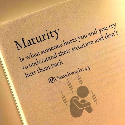 """''Maturidade é quando alguém te machuca e você tenta entender a situação em vez de tentar machucá-lo de volta. """""""