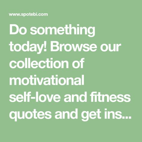 Do something today! Browse our collection of motivational self-love and fitness quotes and get instant health and wellness inspiration. Stay focused and get fit, healthy and happy!