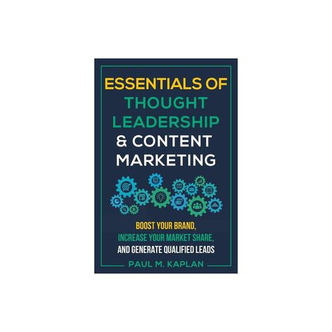 Essentials of Thought Leadership and Content Marketing - by Paul M Kaplan (Paperback)