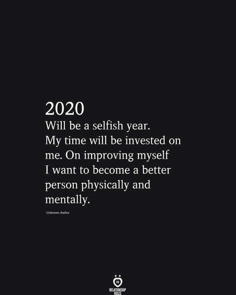 2020 Will be a selfish year. My time will be invested on me. On improving myself I want to become a better person physically and mentally.
