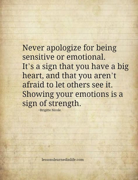 Never apologize for being sensitive or emotional. It's a sign that you have a big heart, and that you aren't afraid to let others see it. Showing your emotions is a sign of strength.