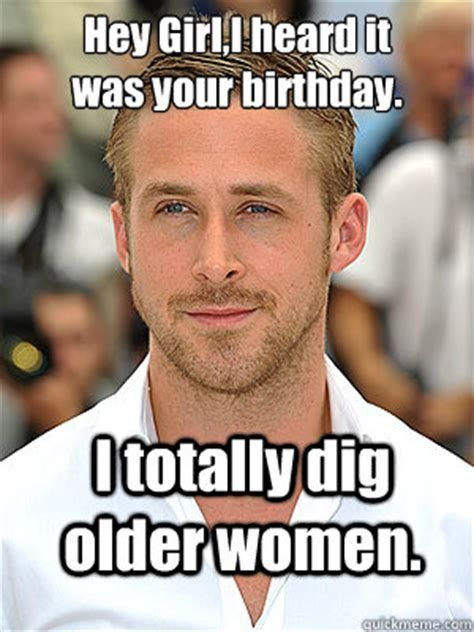 I Totally Dig Older Women Hey Birthday Meme Memes Funny Dating Quotes