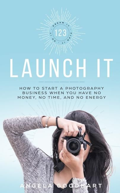 123 Launch It How To Start A Photography Business When You Have No Money No Time And No Energy Photography Business Photography Book Photography