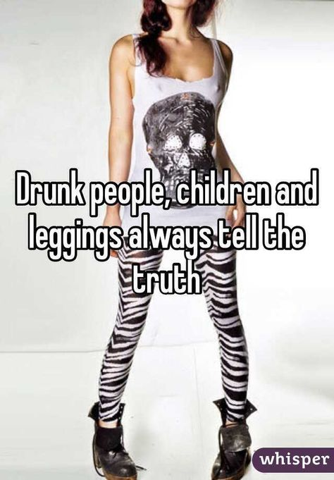 Drunk people, children and leggings always tell the truth