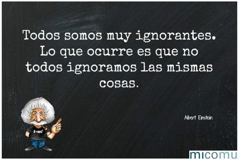 Todos somos muy ignorantes, lo que ocurre es que no todos ignoramos las mismas cosas. #micomu #quotes #Einstein