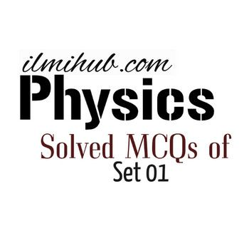 Solved MCQs of Physics for NTS, PPSC, CSS, FPSC, PMS, OTS