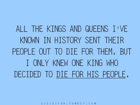 All the Kings and Queens I've known in history sent their people out to die for them.  But I only knew one King who decided to die for his people.
