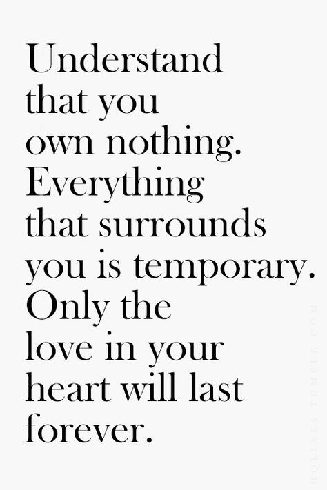 Understand that you own nothing. Everything that surrounds you is temporary. Only the love in your heart will last forever.
