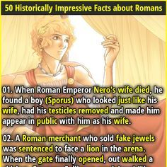 1. When Roman Emperor Nero's wife died, he found a boy (Sporus) who looked just like his wife, had his testicles removed and made him appear in public with him as his wife. 2. After the fall of the Roman Empire, the technology to make concrete was lost for 1000 years.