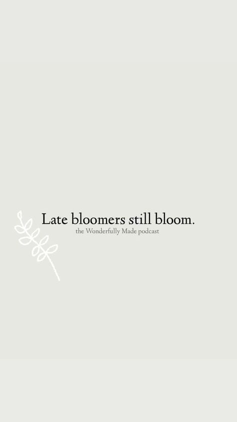 Late bloomers still bloom. Sometimes it feels like you are missing out or behind, but you're not because it is your life and your timing.