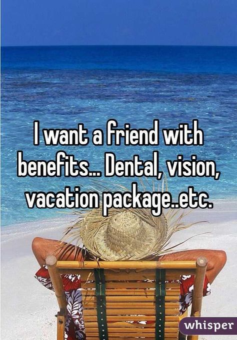 I want a friend with benefits... Dental, vision, vacation package..etc.