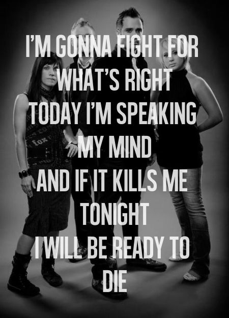 """""""I'm gonna fight for what's right; today I'm speaking my mind (And if it kills me tonight; I will be ready to die),"""" -- Skillet; Hero (Parentheses for Jen! :D)"""