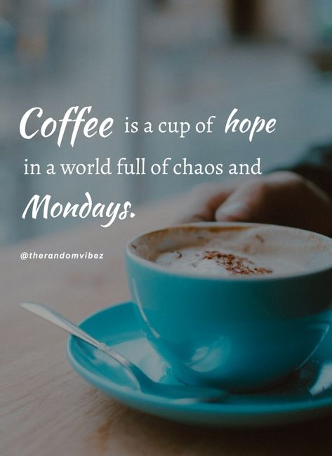 Coffee is a cup of hope in a world full of chaos and Mondays. #Mondaycoffeequotes #Mondayworkquotes #Happymondayquotes #Motivationalmondayquotes #Mondayquotes #Inspirationalmondayquotes #Mondaysayings #Mondaymorningwishes #Positivemondayquotes #Mondayworkquotes #Mondayquotesforwork #Morningwishesquote #Goodmorningwish #Beautifulmorningwish #Mondaymorningquote Happymondayquotes #Goodmorningsayings #Morningimage #Morningpicture #Positiveenergy #Dailyquote #Everydayquote #Instaquote #therandomvibez