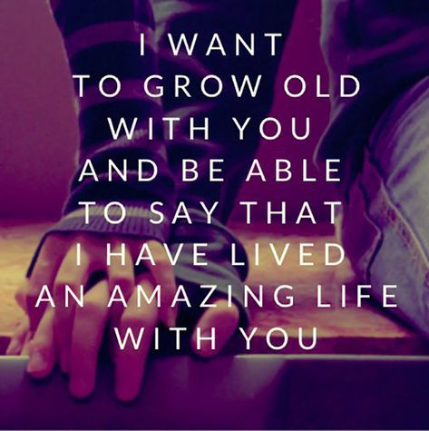 """""""I want to grow old with you an be able to say that I have lived an amazing life with you."""""""